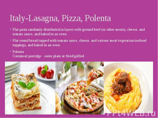 Italy-Lasagna, Pizza, Polenta Flat pasta randomly distributed in layers with ground beef (or other meats), cheese, and tomato sauce, and baked in an oven. Flat round bread topped with tomato sauce, cheese, and various meat/vegetarian/seafood topping…