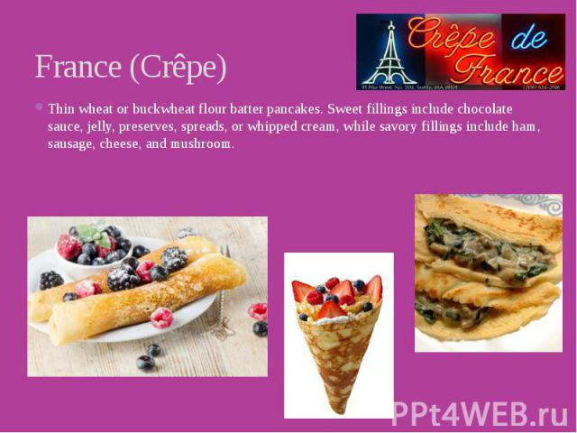 France (Crêpe) Thin wheat or buckwheat flour batter pancakes. Sweet fillings include chocolate sauce, jelly, preserves, spreads, or whipped cream, while savory fillings include ham, sausage, cheese, and mushroom.