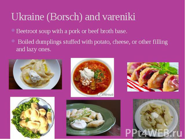Ukraine (Borsch) and vareniki Beetroot soup with a pork or beef broth base.  Boiled dumplings stuffed with potato, cheese, or other filling and lazy ones.
