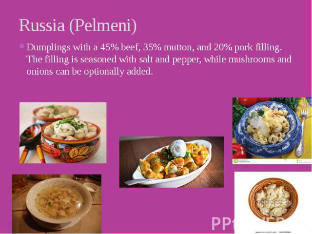 Russia (Pelmeni) Dumplings with a 45% beef, 35% mutton, and 20% pork filling. The filling is seasoned with salt and pepper, while mushrooms and onions can be optionally added.