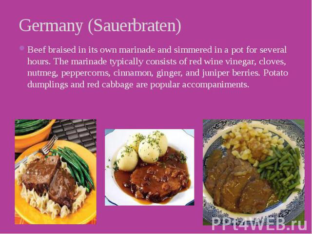 Germany (Sauerbraten) Beef braised in its own marinade and simmered in a pot for several hours. The marinade typically consists of red wine vinegar, cloves, nutmeg, peppercorns, cinnamon, ginger, and juniper berries. Potato dumplings and red cabbage…