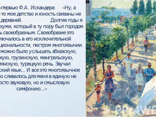 Из интервью Ф.А. Искандера: «Ну, а вообще-то мое детство и юность связаны не только с деревней. Долгие годы я жил в Сухуми, который в ту пору был городом очень своеобразным. Своеобразие это заключалось в его исключительной многонациональности, пестр…