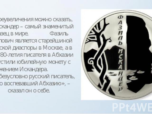 Без преувеличения можно сказать, что Искандер – самый знаменитый абхазец в мире. Фазиль Абдулович является старейшиной абхазской диаспоры в Москве, а в честь 80-летия писателя в Абхазии выпустили юбилейную монету с изображением Искандера. «Я – безус…
