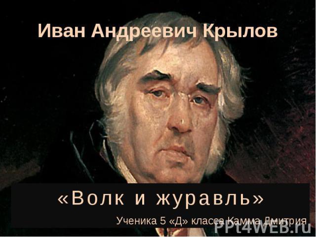 Иван Андреевич Крылов «Волк и журавль» Ученика 5 «Д» класса Камма Дмитрия