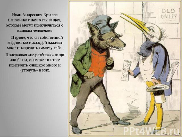 Иван Андреевич Крылов напоминает нам о тех вещах, которые могут приключиться с жадным человеком. Иван Андреевич Крылов напоминает нам о тех вещах, которые могут приключиться с жадным человеком. Первое, что он собственной жадностью и жаждой наживы мо…
