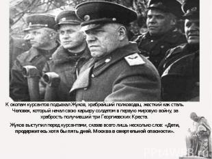 К окопам курсантов подъехал Жуков, храбрейший полководец, жесткий как сталь. Чел