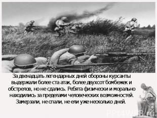 За двенадцать легендарных дней обороны курсанты выдержали более ста атак, более