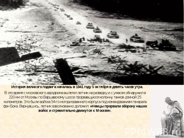 История великого подвига началась в 1941 году 5 октября в девять часов утра. В это время с московского аэродрома вылетел летчик на разведку и с ужасом обнаружил в 220 км от Москвы по Варшавскому шоссе прорвавшуюся колонну танков длиной 25 километров…
