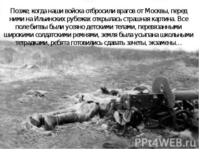 Позже, когда наши войска отбросили врагов от Москвы, перед ними на Ильинских рубежах открылась страшная картина. Все поле битвы были усеяно детскими телами, перевязанными широкими солдатскими ремнями, земля была усыпана школьными тетрадками, ребята …