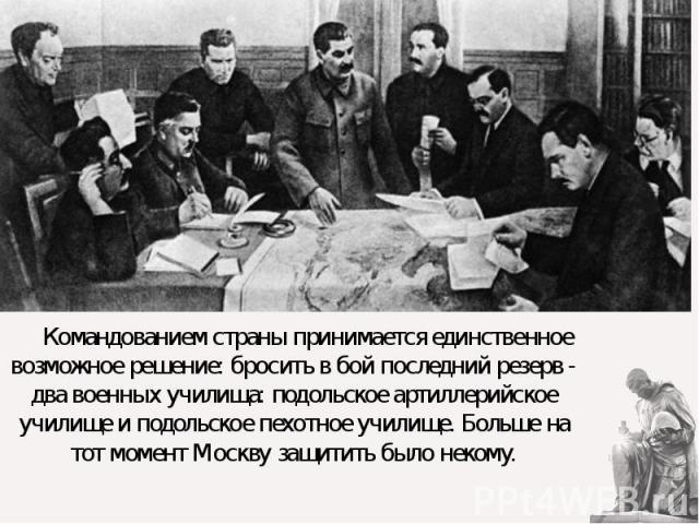 Командованием страны принимается единственное возможное решение: бросить в бой последний резерв - два военных училища: подольское артиллерийское училище и подольское пехотное училище. Больше на тот момент Москву защитить было некому. Командованием с…