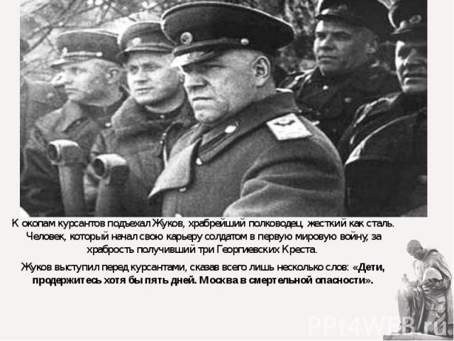 К окопам курсантов подъехал Жуков, храбрейший полководец, жесткий как сталь. Человек, который начал свою карьеру солдатом в первую мировую войну, за храбрость получивший три Георгиевских Креста. Жуков выступил перед курсантами, сказав всего лишь нес…