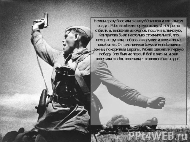 Немцы сразу бросили в атаку 60 танков и пять тысяч солдат. Ребята отбили первую атаку. И не просто отбили, а, выскочив из окопов, пошли в штыковую. Контратака была настолько стремительной, что немцы струсили, побросали оружие и помчались с поля битв…