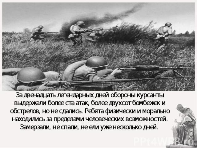 За двенадцать легендарных дней обороны курсанты выдержали более ста атак, более двухсот бомбежек и обстрелов, но не сдались.Ребята физически и морально находились за пределами человеческих возможностей. Замерзали, не спали, не ели уже нескольк…
