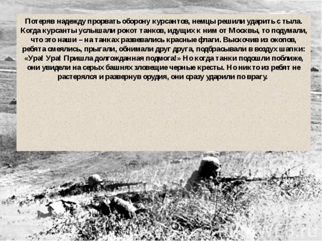 Потеряв надежду прорвать оборону курсантов, немцы решили ударить с тыла. Когда курсанты услышали рокот танков, идущих к ним от Москвы, то подумали, что это наши – на танках развевались красные флаги. Выскочив из окопов, ребята смеялись, прыгали, обн…