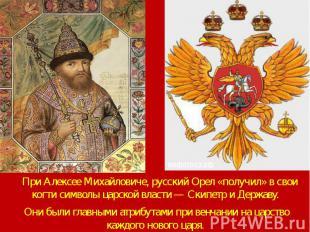 При Алексее Михайловиче, русский Орел «получил» в свои когти символы царской вла