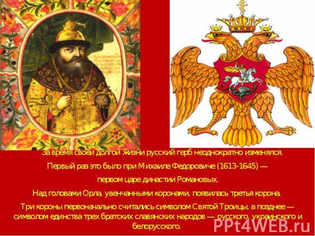 За время своей долгой жизни русский герб неоднократно изменялся. За время своей долгой жизни русский герб неоднократно изменялся. Первый раз это было при Михаиле Федоровиче (1613-1645) — первом царе династии Романовых. Над головами Орла, увенчанными…
