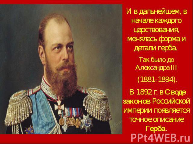 И в дальнейшем, в начале каждого царствования, менялась форма и детали герба. И в дальнейшем, в начале каждого царствования, менялась форма и детали герба. Так было до Александра III (1881-1894). В 1892 г. в Своде законов Российской империи появляет…