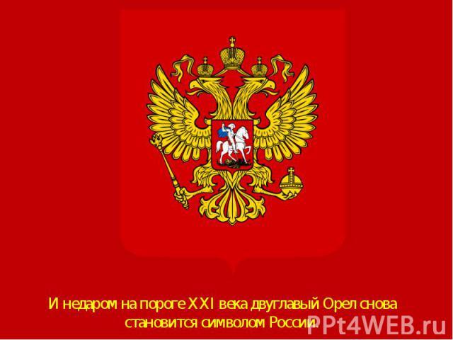 И недаром на пороге XXI века двуглавый Орел снова становится символом России. И недаром на пороге XXI века двуглавый Орел снова становится символом России.