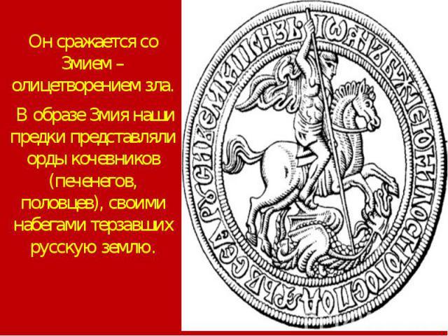 Он сражается со Змием – олицетворением зла. В образе Змия наши предки представляли орды кочевников (печенегов, половцев), своими набегами терзавших русскую землю.