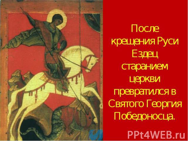 После крещения Руси Ездец старанием церкви превратился в Святого Георгия Победоносца.