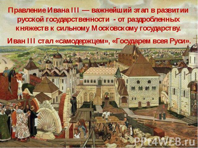 Правление Ивана III — важнейший этап в развитии русской государственности - от раздробленных княжеств к сильному Московскому государству. Правление Ивана III — важнейший этап в развитии русской государственности - от раздробленных княжеств к сильном…