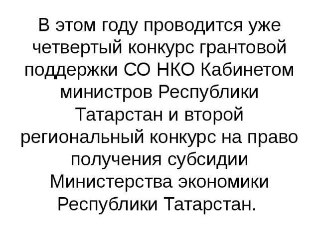 В этом году проводится уже четвертый конкурс грантовой поддержки СО НКО Кабинетом министров Республики Татарстан и второй региональный конкурс на право получения субсидии Министерства экономики Республики Татарстан.