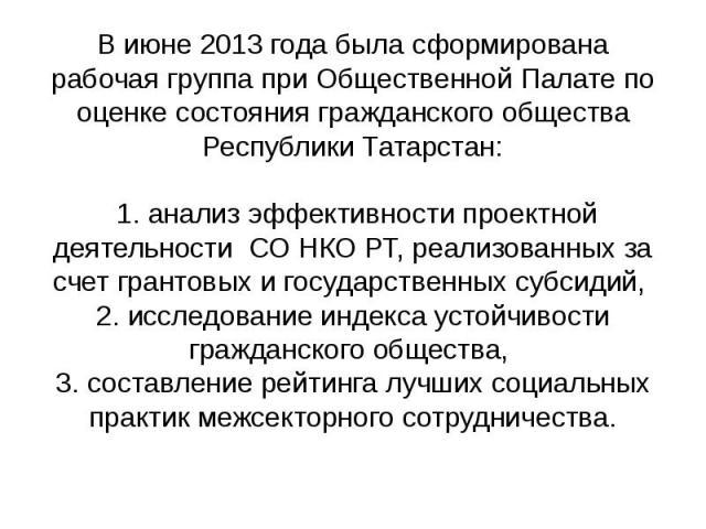 В июне 2013 года была сформирована рабочая группа при Общественной Палате по оценке состояния гражданского общества Республики Татарстан: 1. анализ эффективности проектной деятельности СО НКО РТ, реализованных за счет грантовых и государственных суб…
