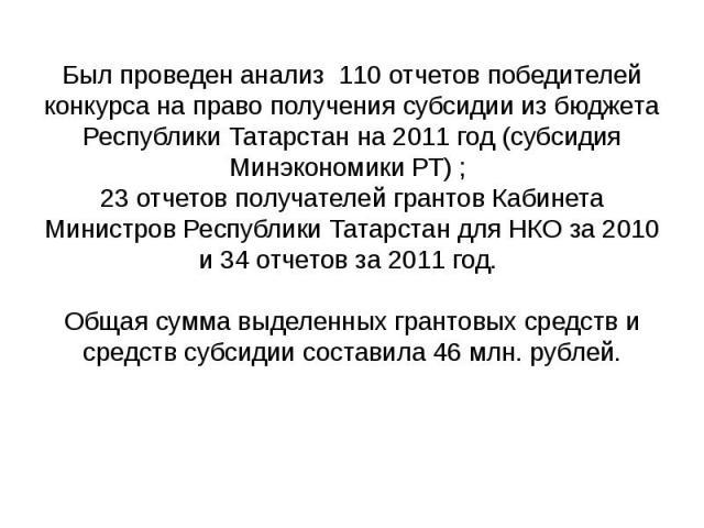 Был проведен анализ 110 отчетов победителей конкурса на право получения субсидии из бюджета Республики Татарстан на 2011 год (субсидия Минэкономики РТ) ; 23 отчетов получателей грантов Кабинета Министров Республики Татарстан для НКО за 2010 и 34 отч…