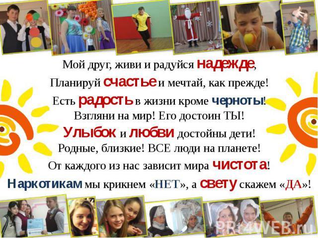 Мой друг, живи и радуйся надежде, Мой друг, живи и радуйся надежде, Планируй счастье и мечтай, как прежде! Есть радость в жизни кроме черноты! Взгляни на мир! Его достоин ТЫ! Улыбок и любви достойны дети! Родные, близкие! ВСЕ люди на планете! От каж…