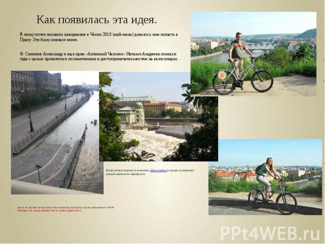 Как появилась эта идея.В эпоху почти великого наводнения в Чехии 2013 (май-июнь) довелось мне попасть в Прагу. Это было вначале июня.Я- Симонов Александр и еще один «Активный Человек» Наталья Андреева поехали туда с целью прокатиться по памятникам и…