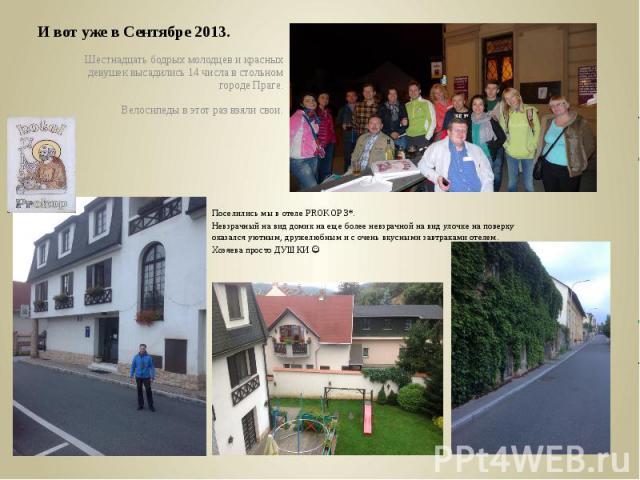 И вот уже в Сентябре 2013.Шестнадцать бодрых молодцев и красных девушек высадились 14 числа в стольном городе Праге.Велосипеды в этот раз взяли свои.