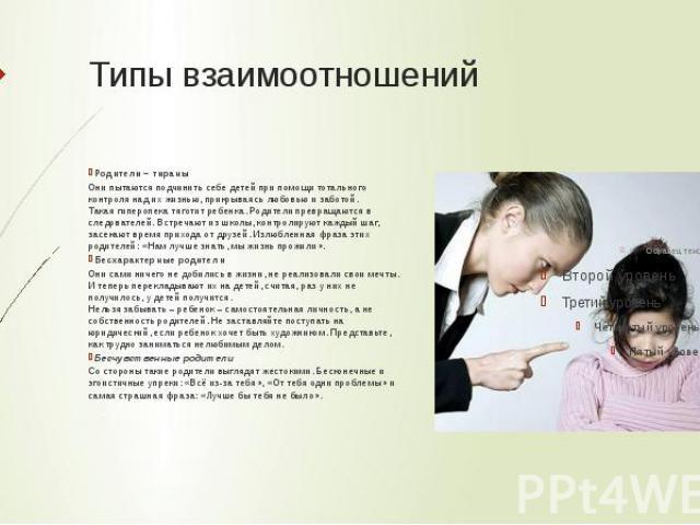 Типы взаимоотношений Родители – тираны Они пытаются подчинить себе детей при помощи тотального контроля над их жизнью, прикрываясь любовью и заботой. Такая гиперопека тяготит ребенка. Родители превращаются в следователей. Встречают из школы, к…