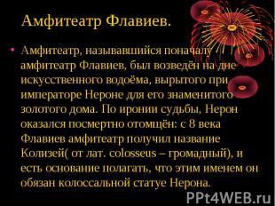 Амфитеатр, называвшийся поначалу амфитеатр Флавиев, был возведён на дне искусств