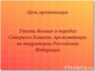 Цель презентации Узнать больше о народах Северного Кавказа, проживающих на терри