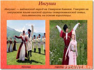 Ингуши Ингуши — вайнахский народ на Северном Кавказе. Говорят на ингушском языке