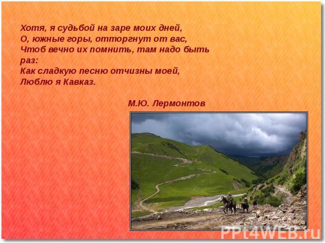 Хотя, я судьбой на заре моих дней,О, южные горы, отторгнут от вас,Чтоб вечно их помнить, там надо быть раз:Как сладкую песню отчизны моей,Люблю я Кавказ. М.Ю. Лермонтов