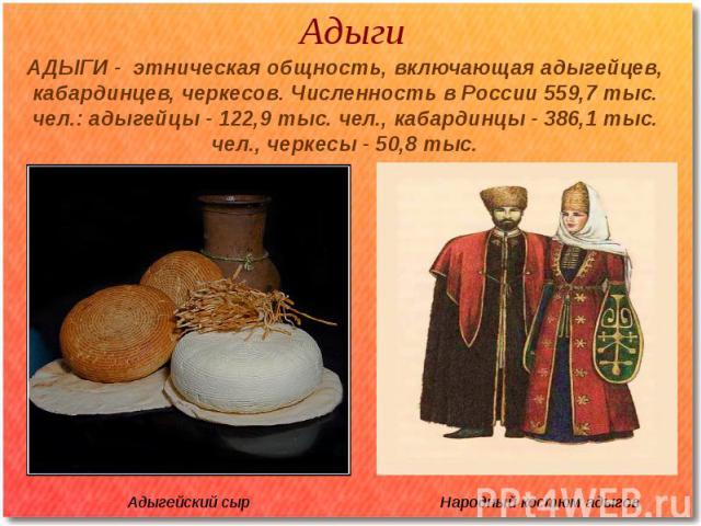 Адыги АДЫГИ - этническая общность, включающая адыгейцев, кабардинцев, черкесов. Численность в России 559,7 тыс. чел.: адыгейцы - 122,9 тыс. чел., кабардинцы - 386,1 тыс. чел., черкесы - 50,8 тыс.