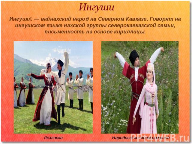 Ингуши Ингуши — вайнахский народ на Северном Кавказе. Говорят на ингушском языке нахской группы северокавказской семьи, письменность на основе кириллицы.