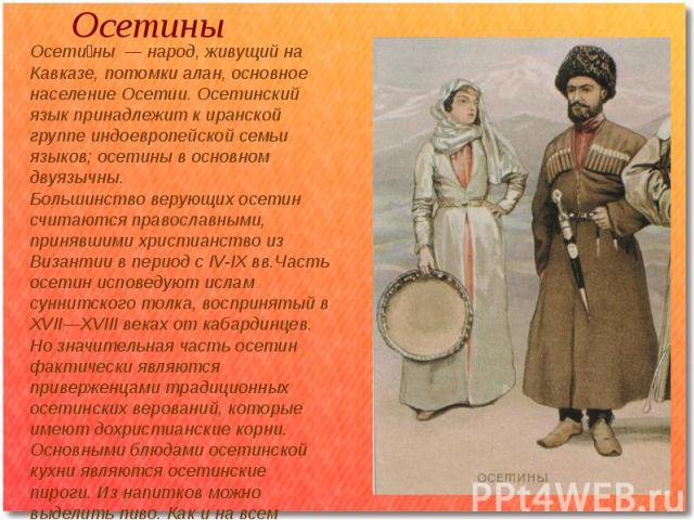 Осетины Осетины — народ, живущий на Кавказе, потомки алан, основное население Осетии. Осетинский язык принадлежит к иранской группе индоевропейской семьи языков; осетины в основном двуязычны.Большинство верующих осетин считаются православными, приня…