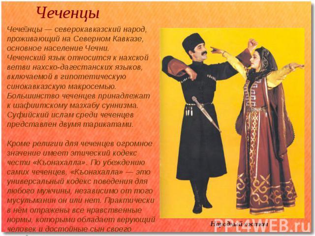 Чеченцы Народный костюм Чеченцы — северокавказский народ, проживающий на Северном Кавказе, основное население Чечни.Чеченский язык относится к нахской ветви нахско-дагестанских языков, включаемой в гипотетическую синокавказскую макросемью.Большинств…