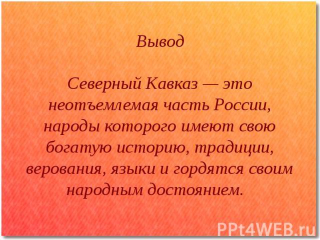Вывод Северный Кавказ — это неотъемлемая часть России, народы которого имеют свою богатую историю, традиции, верования, языки и гордятся своим народным достоянием.