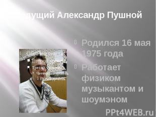 Ведущий Александр Пушной Родился 16 мая 1975 года Работает физиком музыкантом и