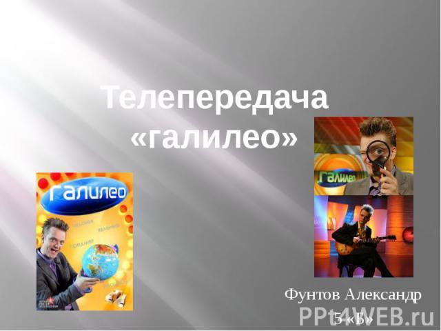 Телепередача «галилео» Фунтов Александр 5 «Б»