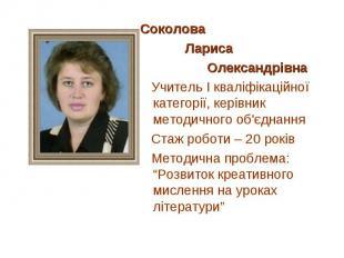 СоколоваСоколова Лариса Олександрівна Учитель І кваліфікаційної категорії, керів
