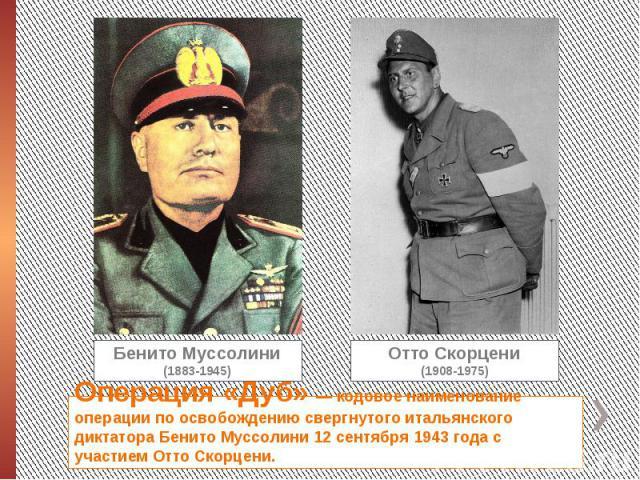 Операция «Дуб» — кодовое наименование операции по освобождению свергнутого итальянского диктатора Бенито Муссолини 12 сентября 1943 года с участием Отто Скорцени.