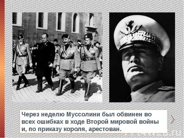 Через неделю Муссолини был обвинен во всех ошибках в ходе Второй мировой войны и, по приказу короля, арестован.