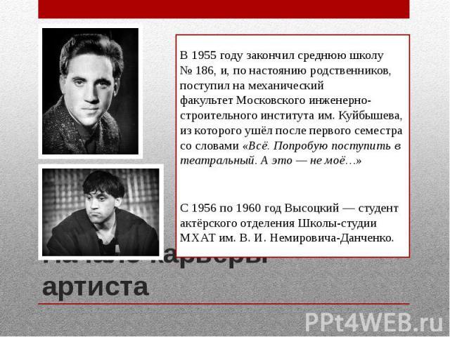 Начало карьеры артистаВ1955 годузакончил среднюю школу №186, и, по настоянию родственников, поступил на механический факультетМосковского инженерно-строительного института им. Куйбышева, из которого ушёл после первого семестр…