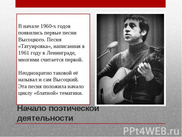Начало поэтической деятельностиВ начале 1960-х годов появились первые песни Высоцкого. Песня «Татуировка», написанная в 1961 году в Ленинграде, многими считается первой.Неоднократно таковой её называл и сам Высоцкий. Эта песня положила начало циклу …