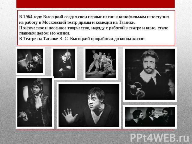 В 1964 году Высоцкий создал свои первые песни к кинофильмам и поступил на работу в Московский театр драмы и комедии на Таганке.Поэтическое и песенное творчество, наряду с работой в театре и кино, стало главным делом его жизни.В Театре на Таганке В. …