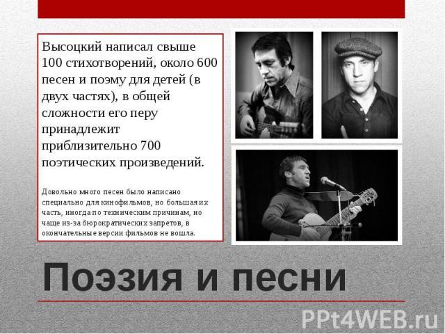 Поэзия и песниВысоцкий написал свыше 100 стихотворений, около 600 песен и поэму для детей (в двух частях), в общей сложности его перу принадлежит приблизительно 700 поэтических произведений.Довольно много песен было написано специально для кинофильм…
